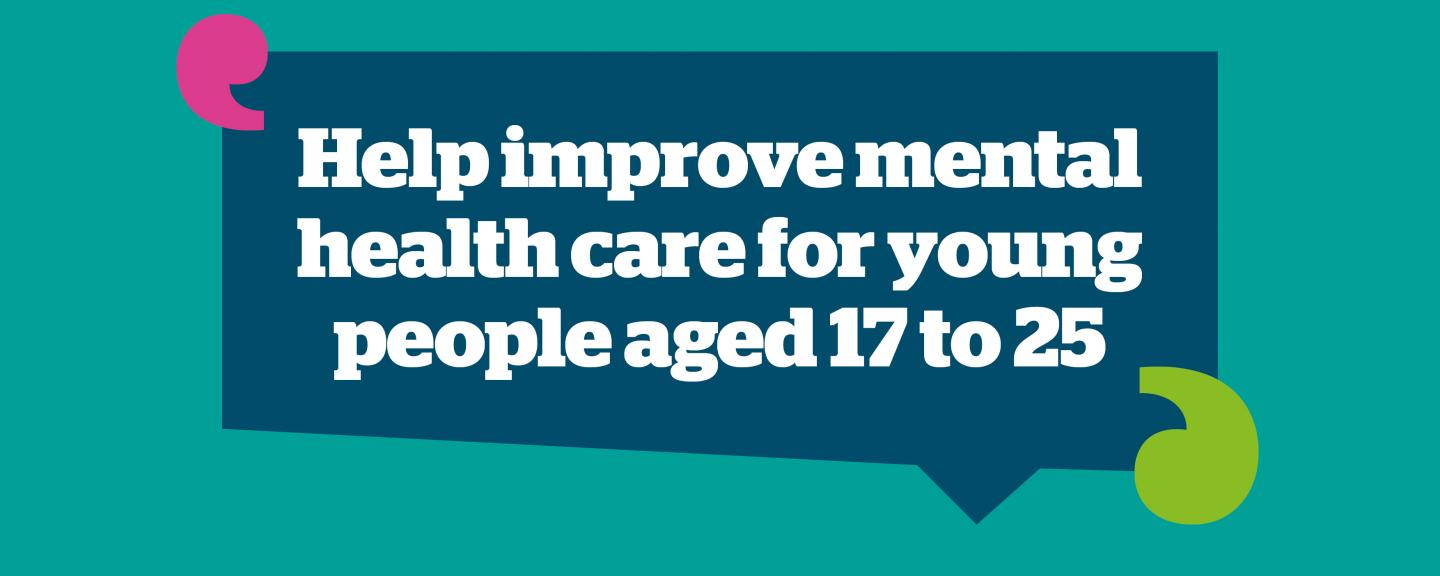 Graphic saying' Help improve mental health care for young people aged 17 to 25'